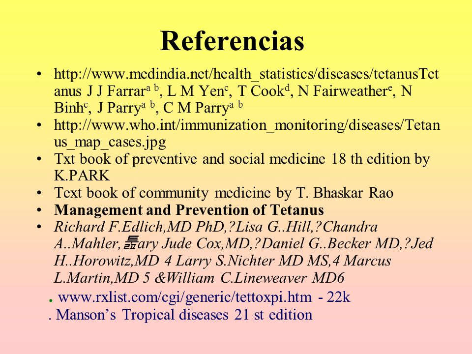 Referencias http://www.medindia.net/health_statistics/diseases/tetanusTet anus J J Farrar a b, L M Yen c, T Cook d, N Fairweather e, N Binh c, J Parry