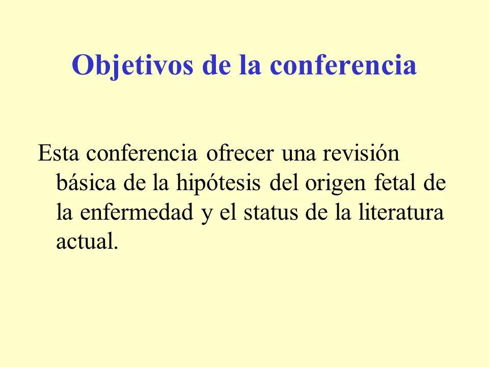 Objetivos de la conferencia Esta conferencia ofrecer una revisión básica de la hipótesis del origen fetal de la enfermedad y el status de la literatur