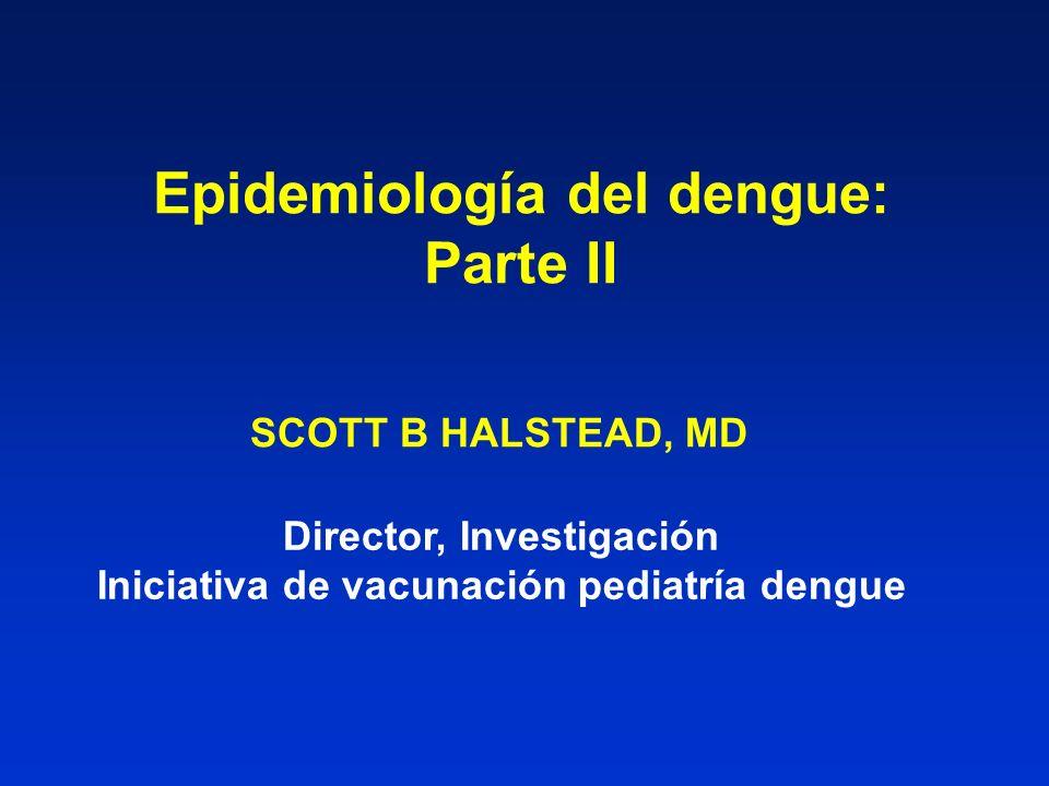 Epidemiología del dengue: Parte II SCOTT B HALSTEAD, MD Director, Investigación Iniciativa de vacunación pediatría dengue