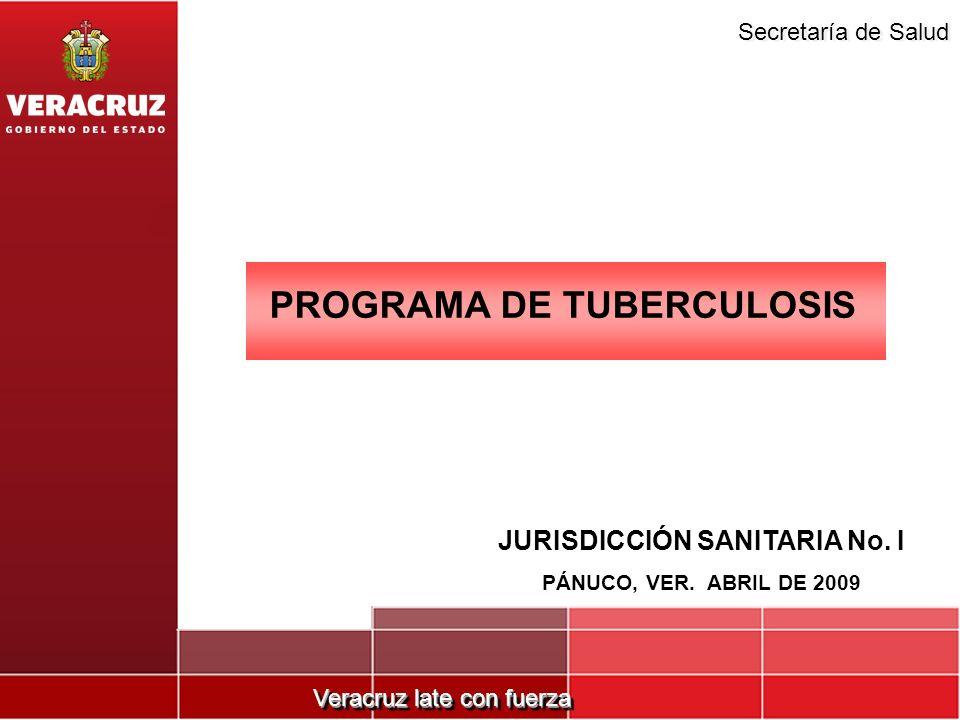 Veracruz late con fuerza Secretaría de Salud PROGRAMA DE TUBERCULOSIS JURISDICCIÓN SANITARIA No. I PÁNUCO, VER. ABRIL DE 2009