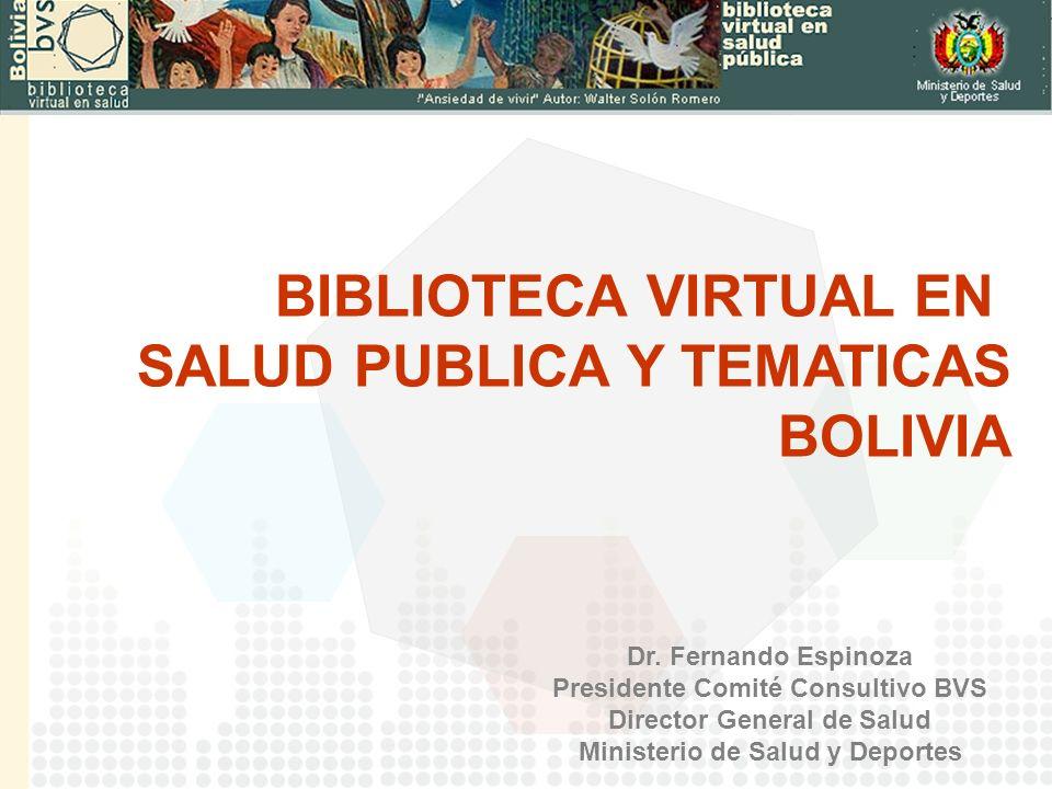 Dr. Fernando Espinoza Presidente Comité Consultivo BVS Director General de Salud Ministerio de Salud y Deportes BIBLIOTECA VIRTUAL EN SALUD PUBLICA Y