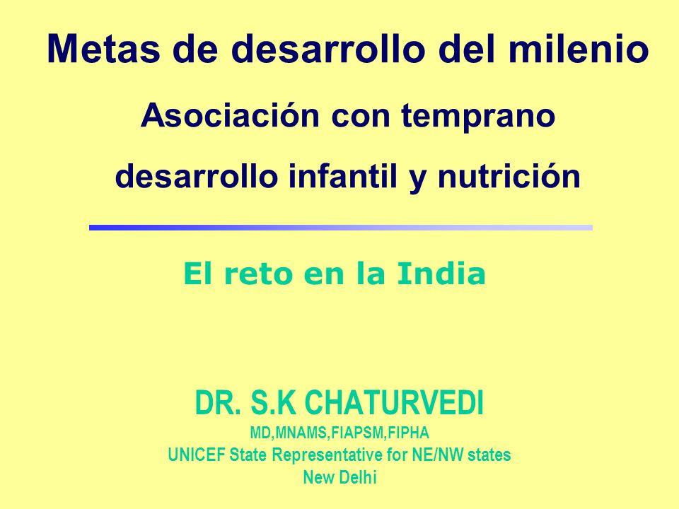 Metas de desarrollo del milenio Asociación con temprano desarrollo infantil y nutrición DR. S.K CHATURVEDI MD,MNAMS,FIAPSM,FIPHA UNICEF State Represen