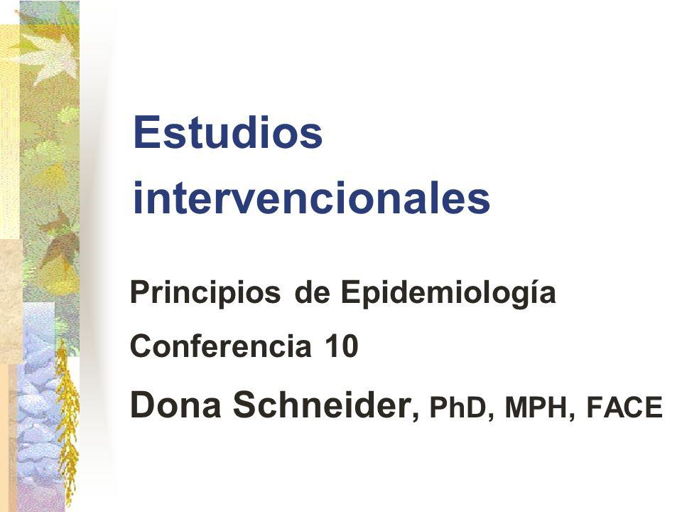 Estudios intervencionales Principios de Epidemiología Conferencia 10 Dona Schneider, PhD, MPH, FACE