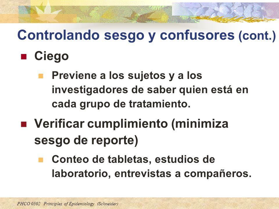 PHCO 0502 Principles of Epidemiology (Schneider) Controlando sesgo y confusores (cont.) Ciego Previene a los sujetos y a los investigadores de saber q