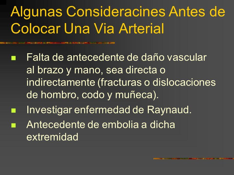 Algunas Consideracines Antes de Colocar Una Via Arterial Falta de antecedente de daño vascular al brazo y mano, sea directa o indirectamente (fracturas o dislocaciones de hombro, codo y muñeca).