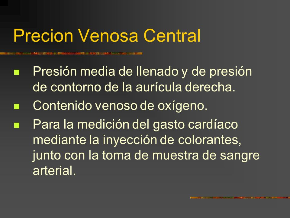 Precion Venosa Central Presión media de llenado y de presión de contorno de la aurícula derecha. Contenido venoso de oxígeno. Para la medición del gas