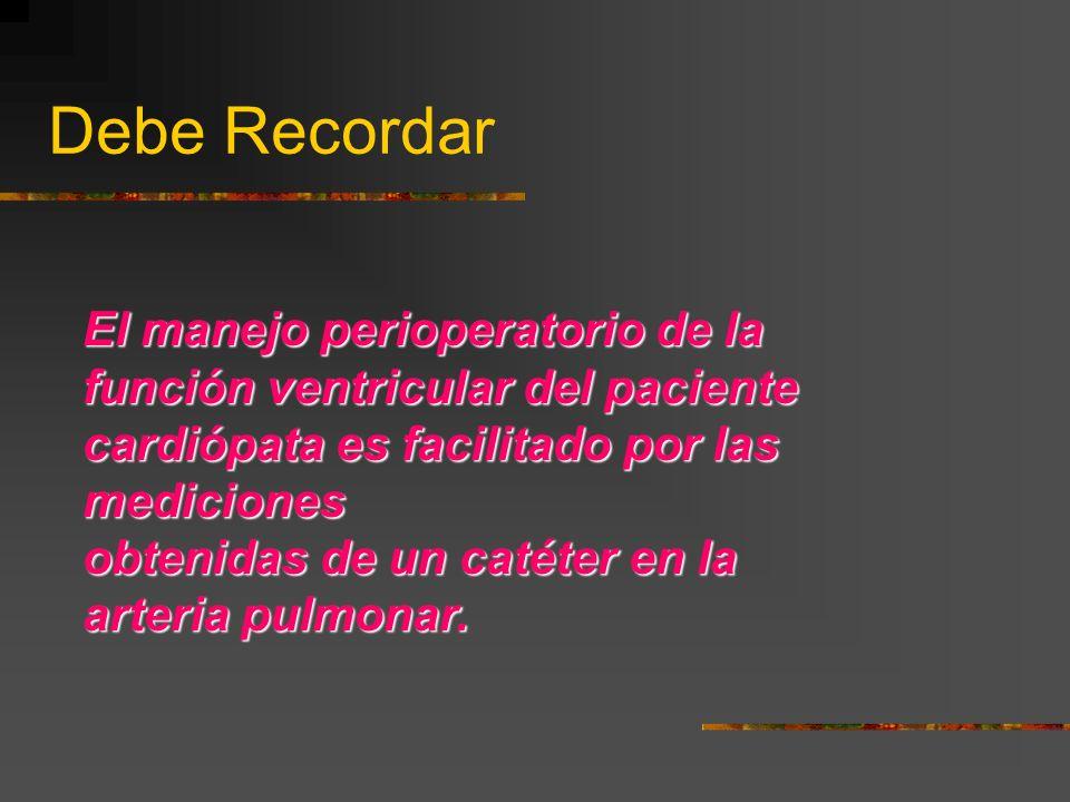 Debe Recordar El manejo perioperatorio de la función ventricular del paciente cardiópata es facilitado por las mediciones obtenidas de un catéter en la arteria pulmonar.
