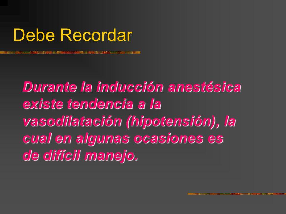 Debe Recordar Durante la inducción anestésica existe tendencia a la vasodilatación (hipotensión), la cual en algunas ocasiones es de difícil manejo.