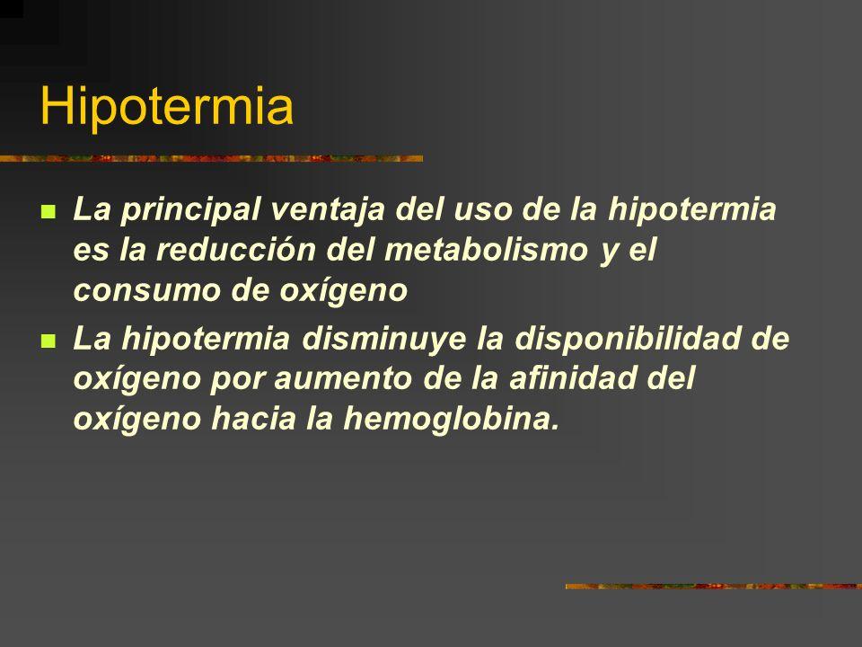Hipotermia La principal ventaja del uso de la hipotermia es la reducción del metabolismo y el consumo de oxígeno La hipotermia disminuye la disponibilidad de oxígeno por aumento de la afinidad del oxígeno hacia la hemoglobina.