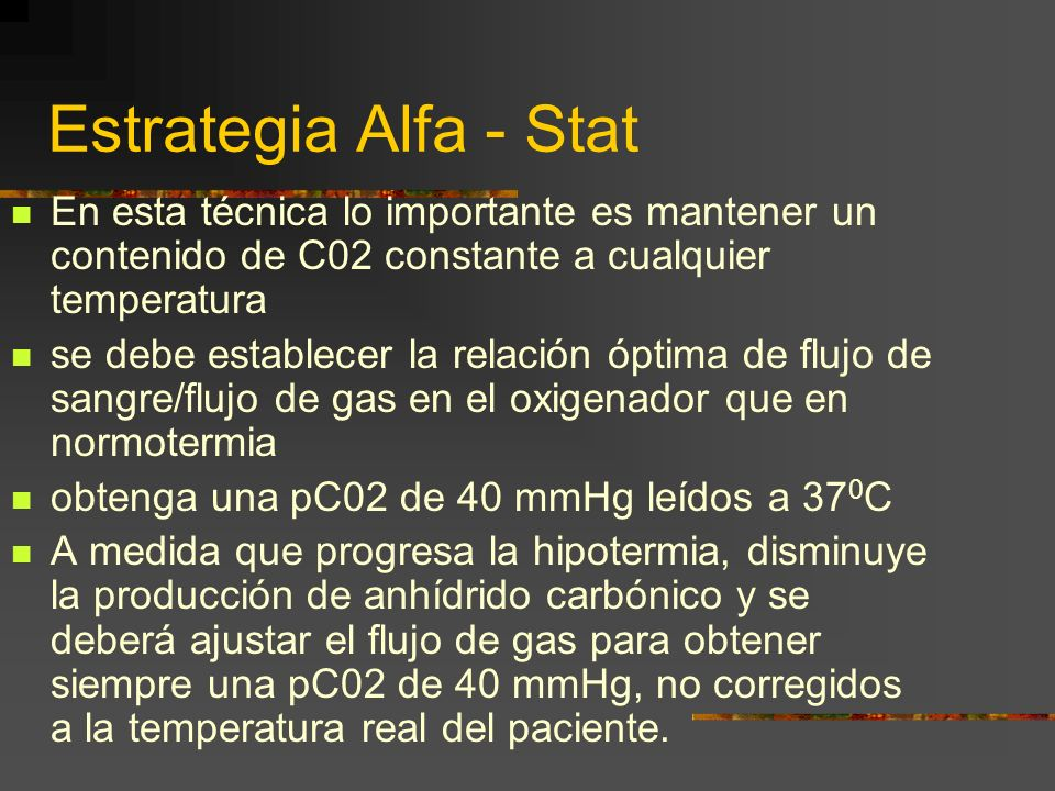Estrategia Alfa - Stat En esta técnica lo importante es mantener un contenido de C02 constante a cualquier temperatura se debe establecer la relación óptima de flujo de sangre/flujo de gas en el oxigenador que en normotermia obtenga una pC02 de 40 mmHg leídos a 37 0 C A medida que progresa la hipotermia, disminuye la producción de anhídrido carbónico y se deberá ajustar el flujo de gas para obtener siempre una pC02 de 40 mmHg, no corregidos a la temperatura real del paciente.
