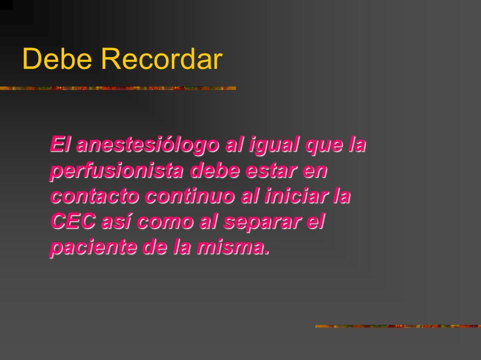 Debe Recordar El anestesiólogo al igual que la perfusionista debe estar en contacto continuo al iniciar la CEC así como al separar el paciente de la misma.