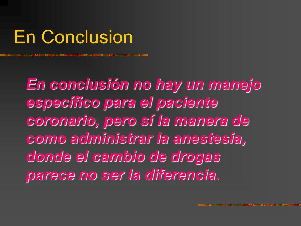 En Conclusion En conclusión no hay un manejo específico para el paciente coronario, pero sí la manera de como administrar la anestesia, donde el cambio de drogas parece no ser la diferencia.