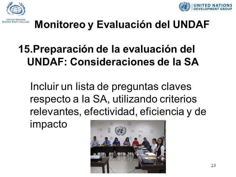 23 15.Preparación de la evaluación del UNDAF: Consideraciones de la SA Incluir un lista de preguntas claves respecto a la SA, utilizando criterios relevantes, efectividad, eficiencia y de impacto Monitoreo y Evaluación del UNDAF