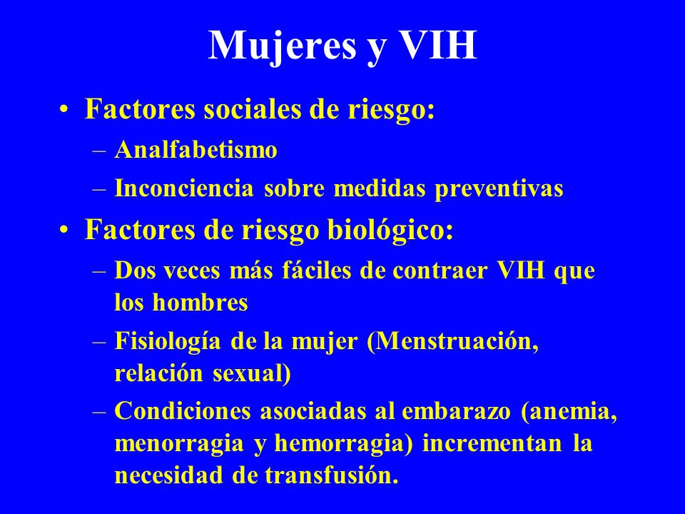 Mujeres y VIH Factores sociales de riesgo: –Analfabetismo –Inconciencia sobre medidas preventivas Factores de riesgo biológico: –Dos veces más fáciles