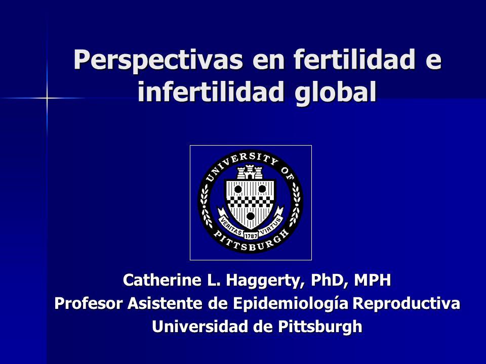 Perspectivas en fertilidad e infertilidad global Catherine L. Haggerty, PhD, MPH Profesor Asistente de Epidemiología Reproductiva Universidad de Pitts