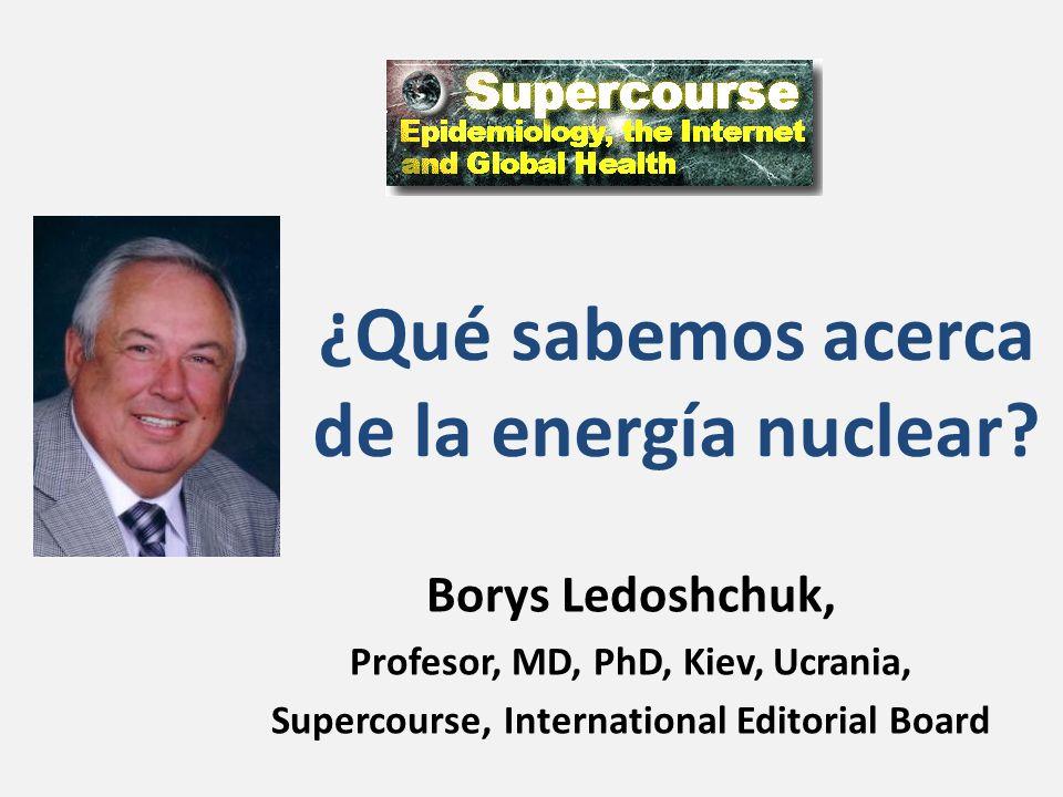 ¿Qué sabemos acerca de la energía nuclear? Borys Ledoshchuk, Profesor, MD, PhD, Kiev, Ucrania, Supercourse, International Editorial Board