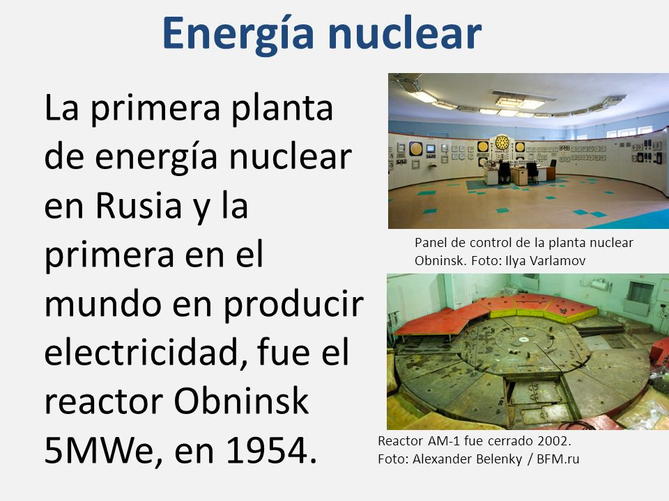 Energía nuclear La primera planta de energía nuclear en Rusia y la primera en el mundo en producir electricidad, fue el reactor Obninsk 5MWe, en 1954.