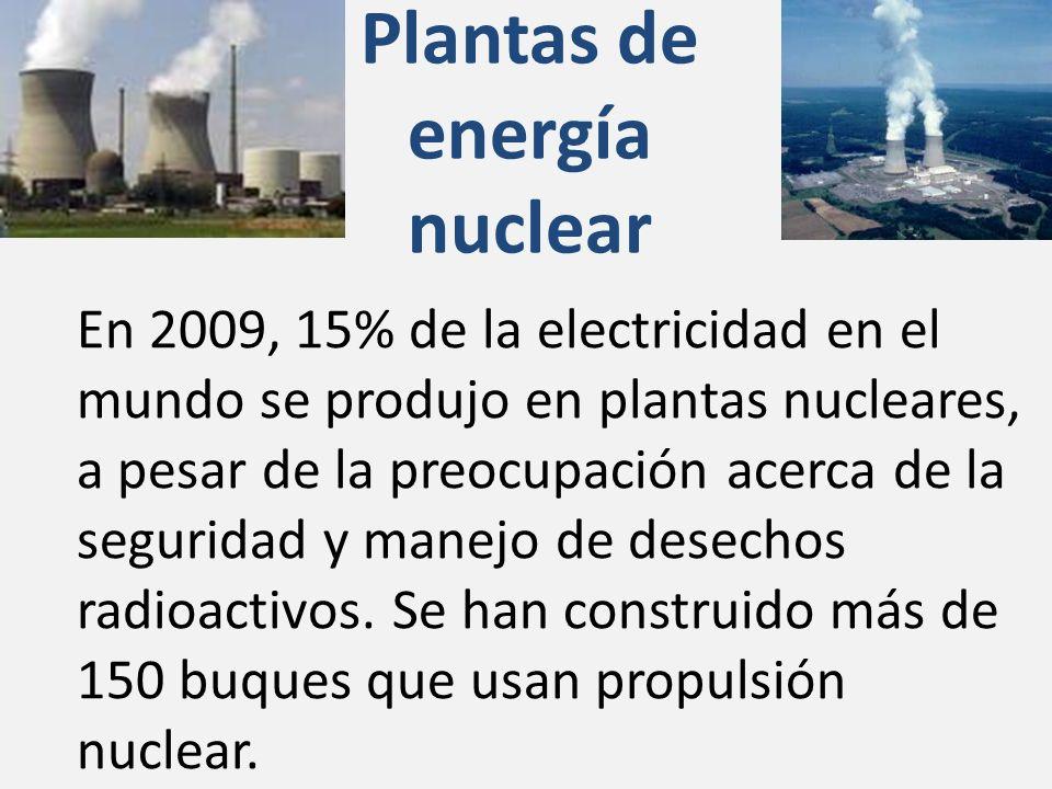 Plantas de energía nuclear En 2009, 15% de la electricidad en el mundo se produjo en plantas nucleares, a pesar de la preocupación acerca de la seguridad y manejo de desechos radioactivos.