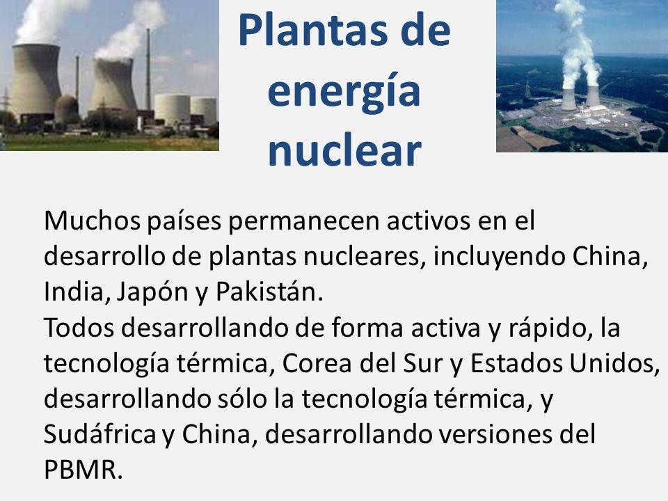 Plantas de energía nuclear Muchos países permanecen activos en el desarrollo de plantas nucleares, incluyendo China, India, Japón y Pakistán. Todos de
