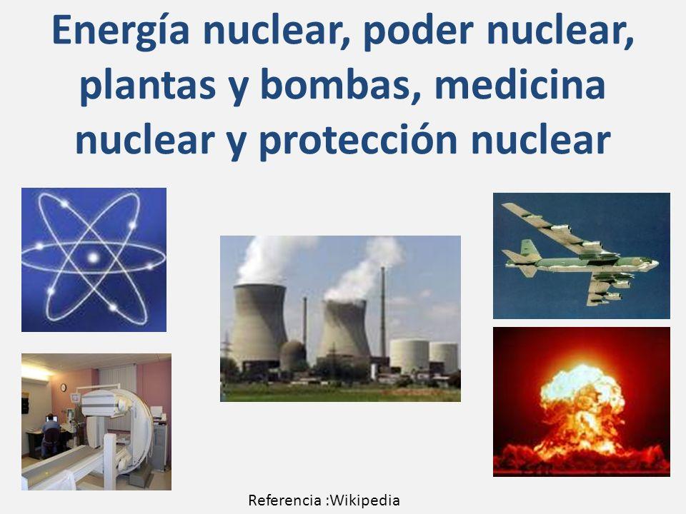 Energía nuclear, poder nuclear, plantas y bombas, medicina nuclear y protección nuclear Referencia :Wikipedia