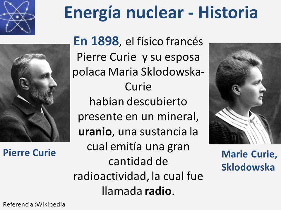 Energía nuclear - Historia En 1898, el físico francés Pierre Curie y su esposa polaca Maria Sklodowska- Curie habían descubierto presente en un mineral, uranio, una sustancia la cual emitía una gran cantidad de radioactividad, la cual fue llamada radio.