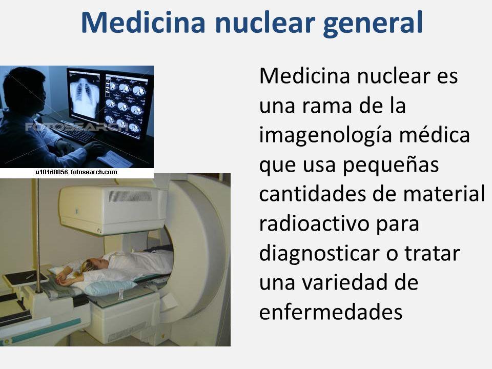 Medicina nuclear general Medicina nuclear es una rama de la imagenología médica que usa pequeñas cantidades de material radioactivo para diagnosticar