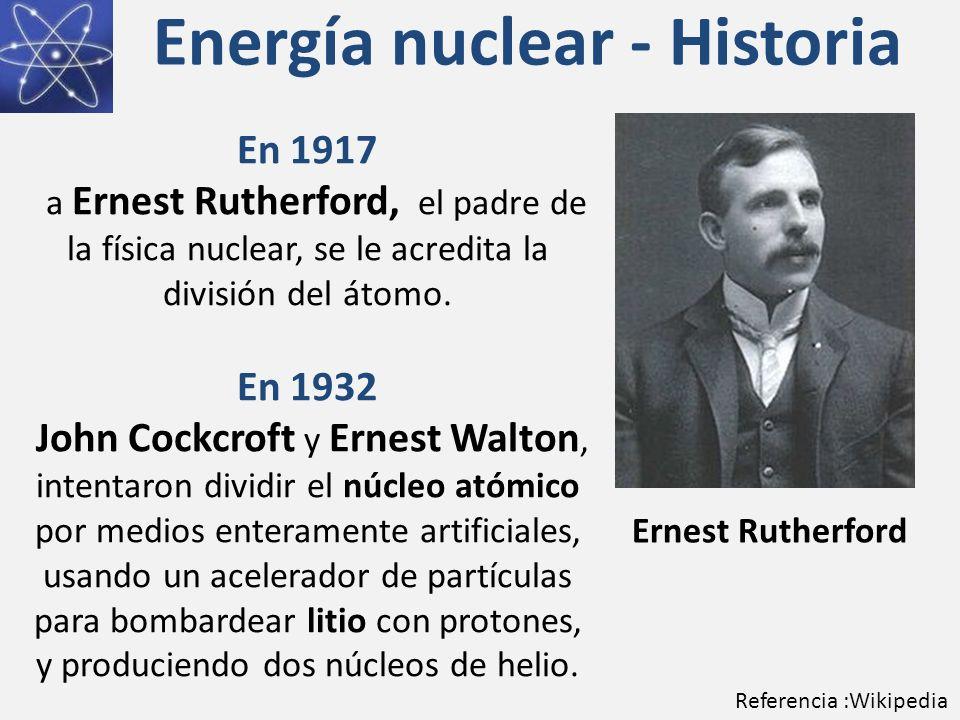 Energía nuclear - Historia En 1917 a Ernest Rutherford, el padre de la física nuclear, se le acredita la división del átomo. En 1932 John Cockcroft y