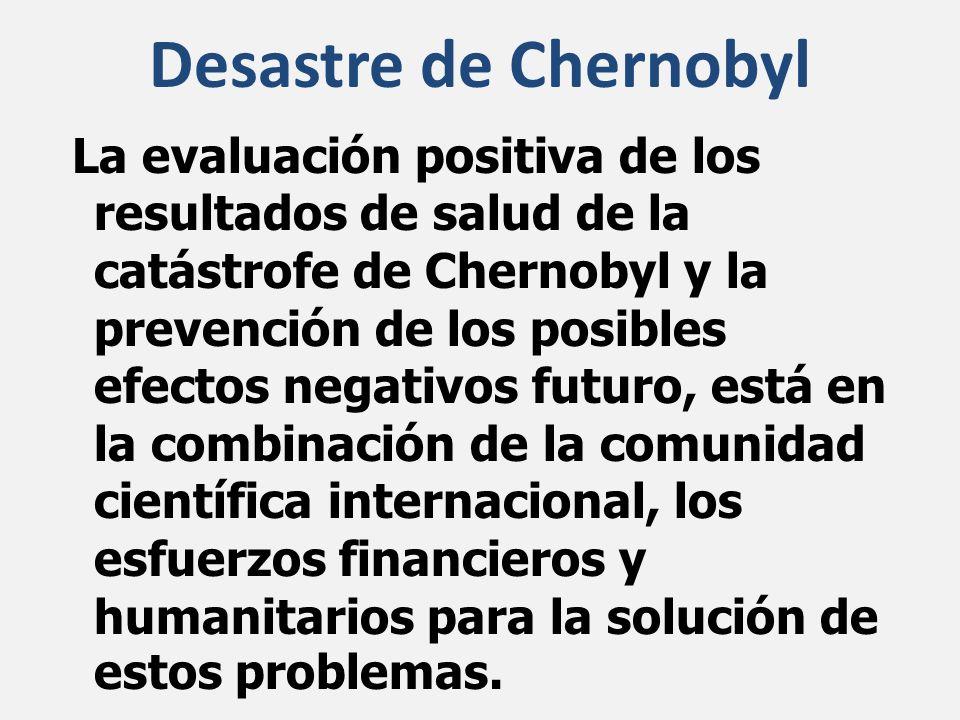 La evaluación positiva de los resultados de salud de la catástrofe de Chernobyl y la prevención de los posibles efectos negativos futuro, está en la combinación de la comunidad científica internacional, los esfuerzos financieros y humanitarios para la solución de estos problemas.