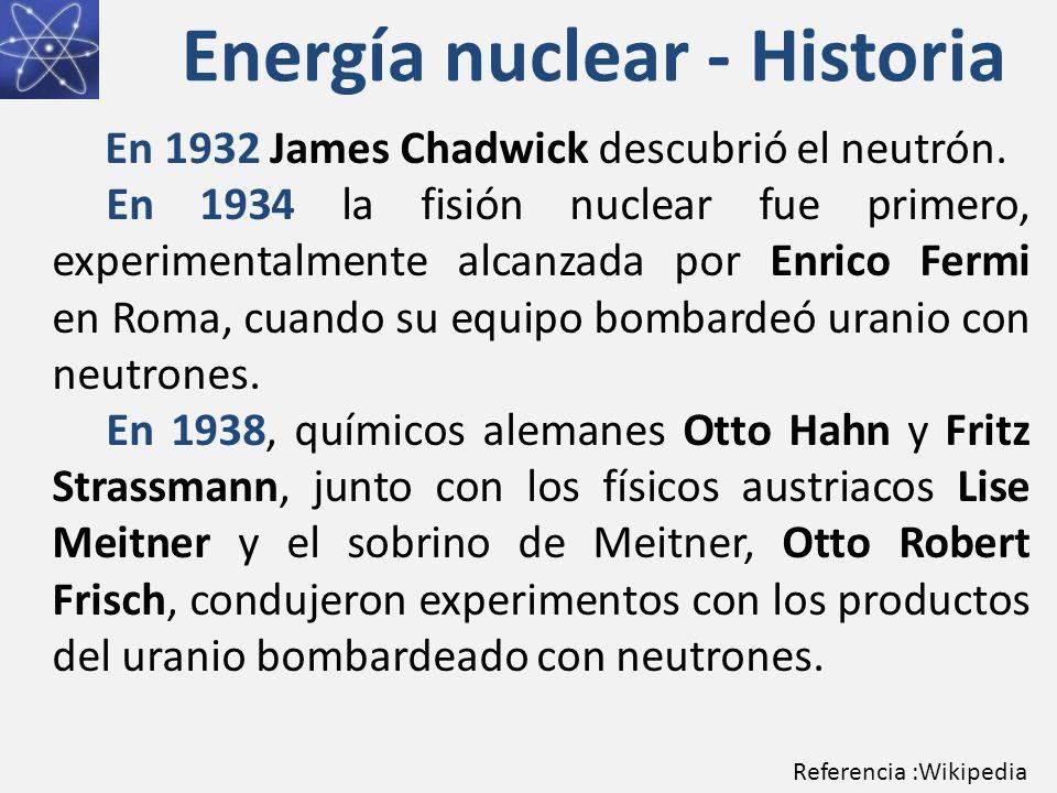 Energía nuclear - Historia En 1932 James Chadwick descubrió el neutrón. En 1934 la fisión nuclear fue primero, experimentalmente alcanzada por Enrico