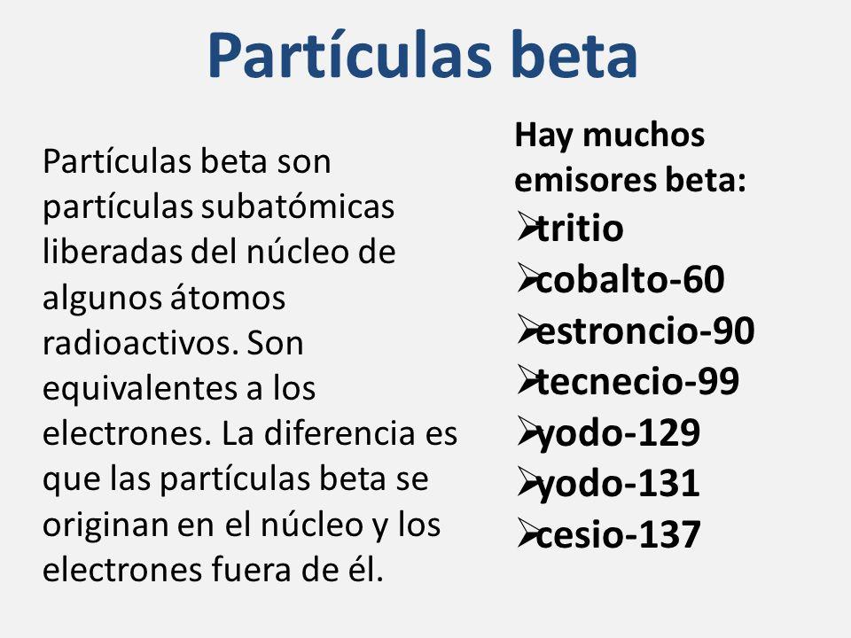 Partículas beta Hay muchos emisores beta: tritio cobalto-60 estroncio-90 tecnecio-99 yodo-129 yodo-131 cesio-137 Partículas beta son partículas subatómicas liberadas del núcleo de algunos átomos radioactivos.