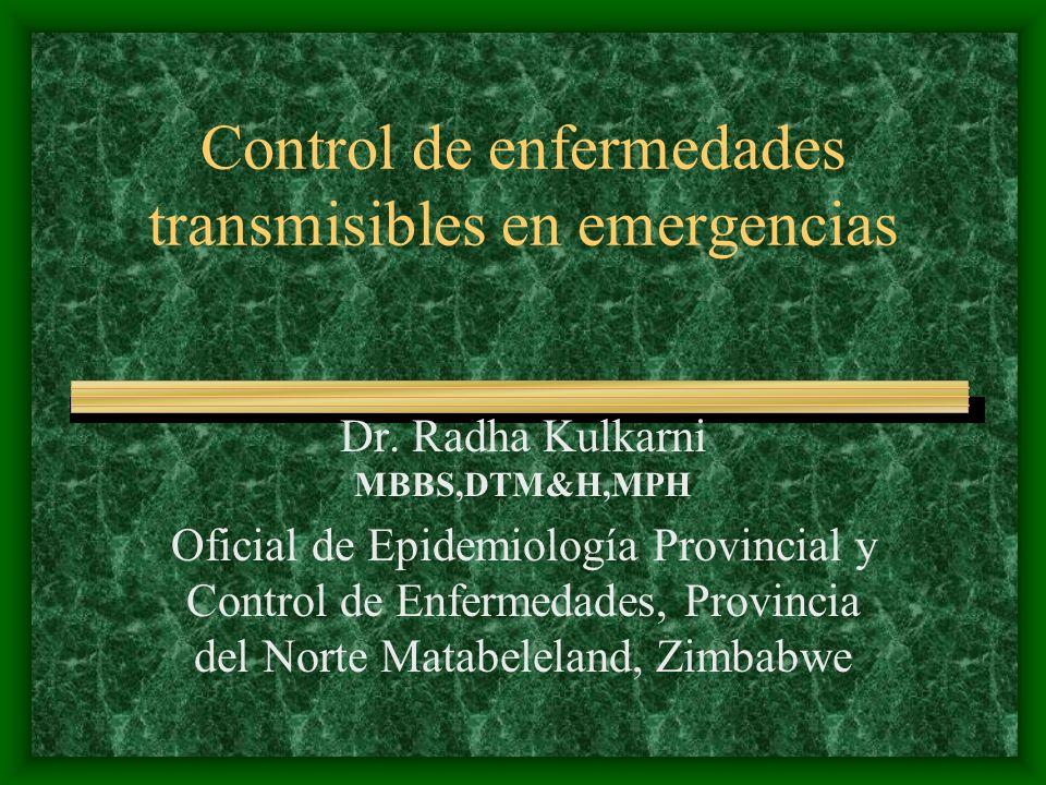 Control de enfermedades transmisibles en emergencias Dr. Radha Kulkarni MBBS,DTM&H,MPH Oficial de Epidemiología Provincial y Control de Enfermedades,