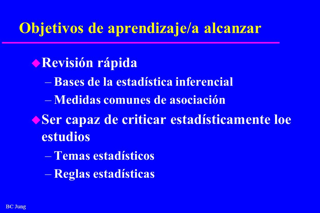 BC Jung Objetivos de aprendizaje/a alcanzar u Revisión rápida –Bases de la estadística inferencial –Medidas comunes de asociación u Ser capaz de criti