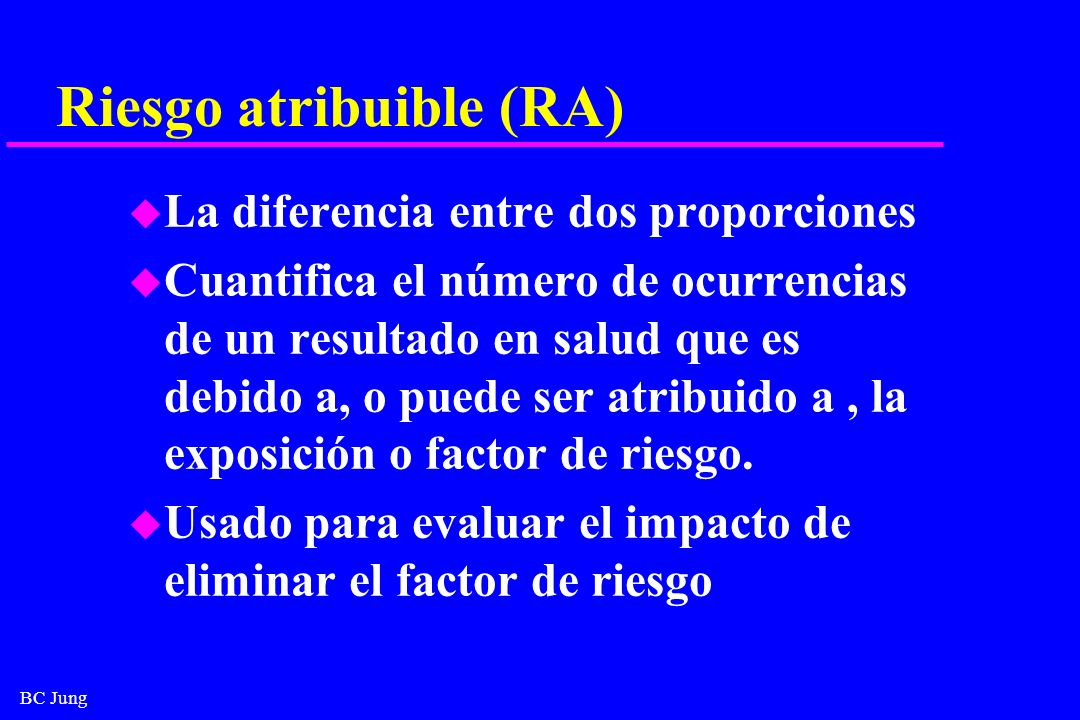 BC Jung Riesgo atribuible (RA) u La diferencia entre dos proporciones u Cuantifica el número de ocurrencias de un resultado en salud que es debido a,