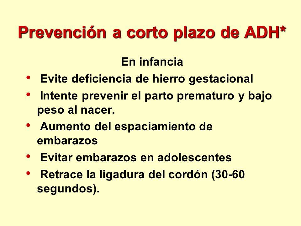 Prevención a corto plazo de ADH* En infancia Evite deficiencia de hierro gestacional Intente prevenir el parto prematuro y bajo peso al nacer. Aumento