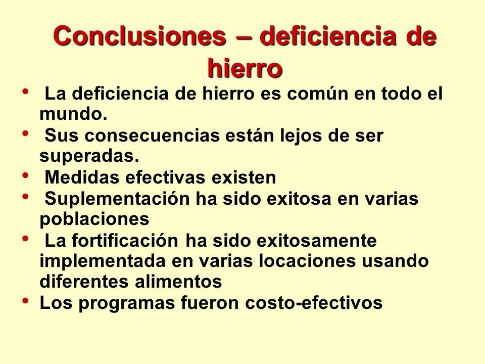 Conclusiones – deficiencia de hierro La deficiencia de hierro es común en todo el mundo. Sus consecuencias están lejos de ser superadas. Medidas efect