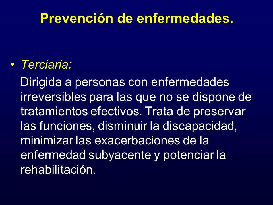Prevención de enfermedades. Terciaria: Dirigida a personas con enfermedades irreversibles para las que no se dispone de tratamientos efectivos. Trata