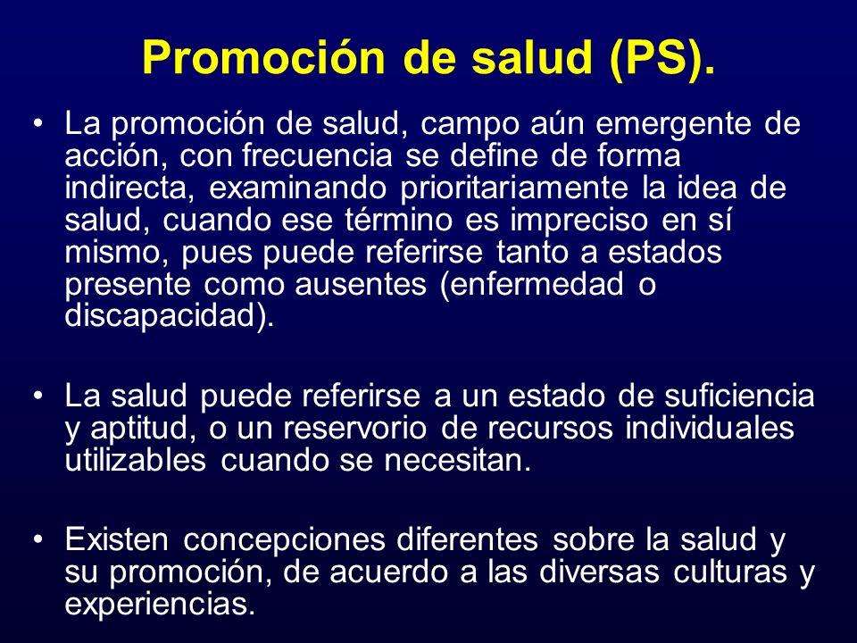 Promoción de salud (PS). La promoción de salud, campo aún emergente de acción, con frecuencia se define de forma indirecta, examinando prioritariament