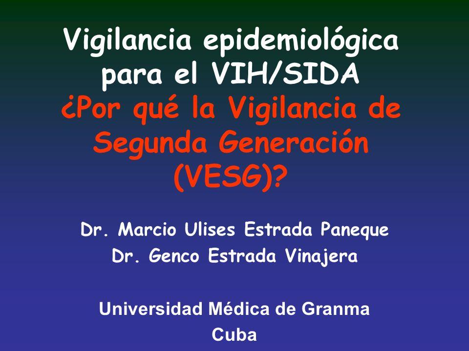 Vigilancia epidemiológica para el VIH/SIDA ¿Por qué la Vigilancia de Segunda Generación (VESG)? Dr. Marcio Ulises Estrada Paneque Dr. Genco Estrada Vi
