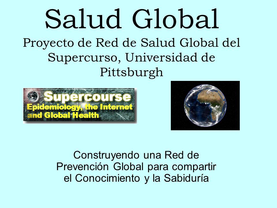 Salud Global Proyecto de Red de Salud Global del Supercurso, Universidad de Pittsburgh Construyendo una Red de Prevención Global para compartir el Conocimiento y la Sabiduría