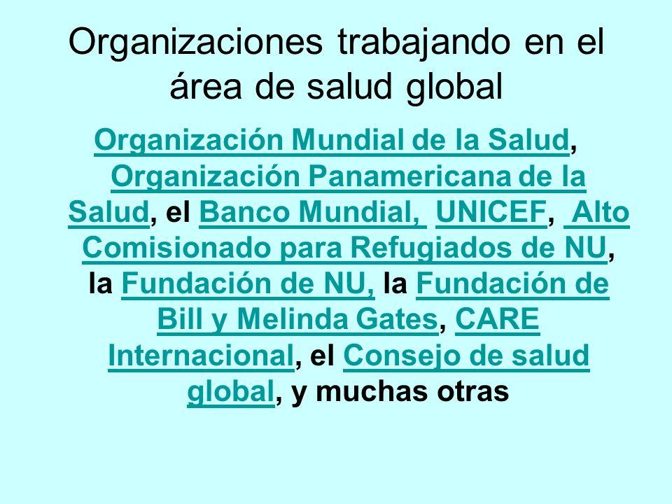 Organizaciones trabajando en el área de salud global Organización Mundial de la SaludOrganización Mundial de la Salud, Organización Panamericana de la Salud, el Banco Mundial, UNICEF, Alto Comisionado para Refugiados de NU, la Fundación de NU, la Fundación de Bill y Melinda Gates, CARE Internacional, el Consejo de salud global, y muchas otras Organización Panamericana de la SaludBanco Mundial, UNICEF Alto Comisionado para Refugiados de NUFundación de NU,Fundación de Bill y Melinda GatesCARE InternacionalConsejo de salud global