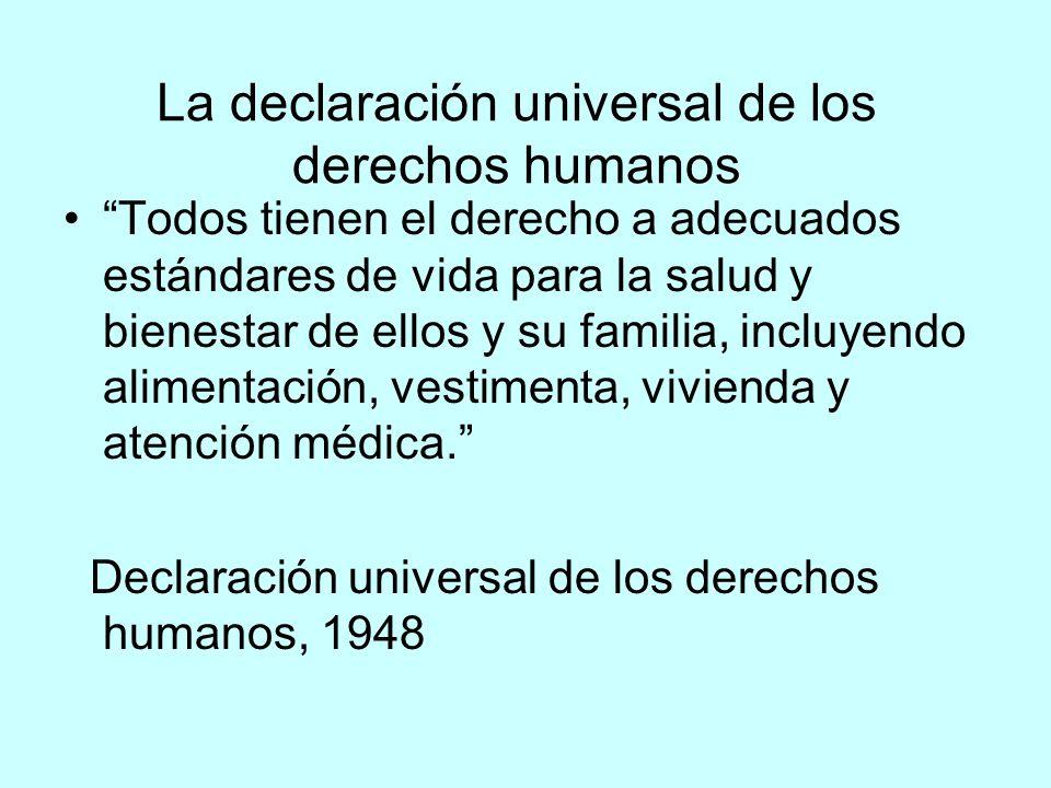 La declaración universal de los derechos humanos Todos tienen el derecho a adecuados estándares de vida para la salud y bienestar de ellos y su familia, incluyendo alimentación, vestimenta, vivienda y atención médica.
