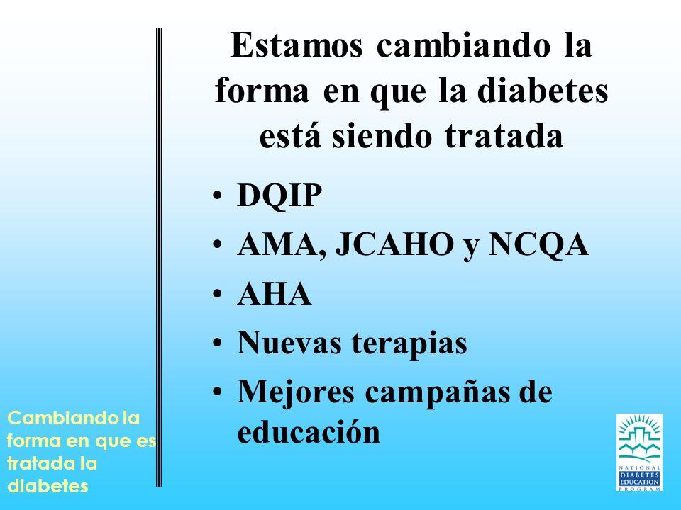 Estamos cambiando la forma en que la diabetes está siendo tratada DQIP AMA, JCAHO y NCQA AHA Nuevas terapias Mejores campañas de educación Cambiando l