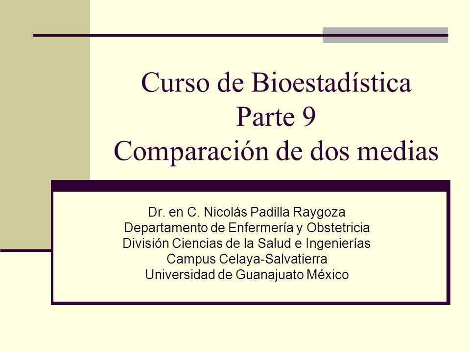 Curso de Bioestadística Parte 9 Comparación de dos medias Dr. en C. Nicolás Padilla Raygoza Departamento de Enfermería y Obstetricia División Ciencias