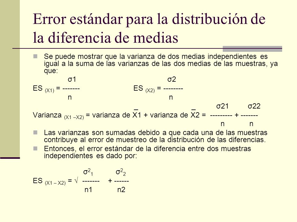 Error estándar para la distribución de la diferencia de medias Se puede mostrar que la varianza de dos medias independientes es igual a la suma de las