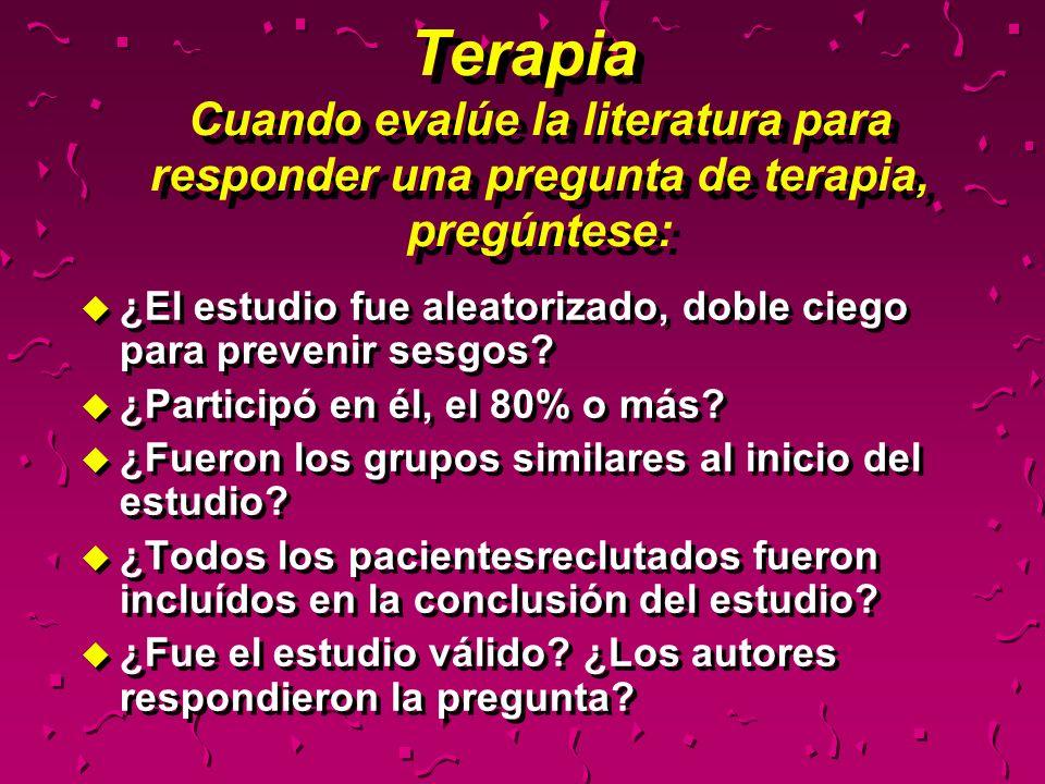 Terapia Cuando evalúe la literatura para responder una pregunta de terapia, pregúntese: u ¿El estudio fue aleatorizado, doble ciego para prevenir sesg