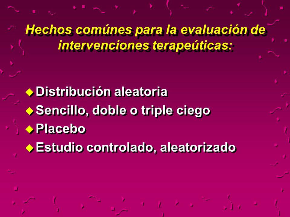 Hechos comúnes para la evaluación de intervenciones terapeúticas: u Distribución aleatoria u Sencillo, doble o triple ciego u Placebo u Estudio contro