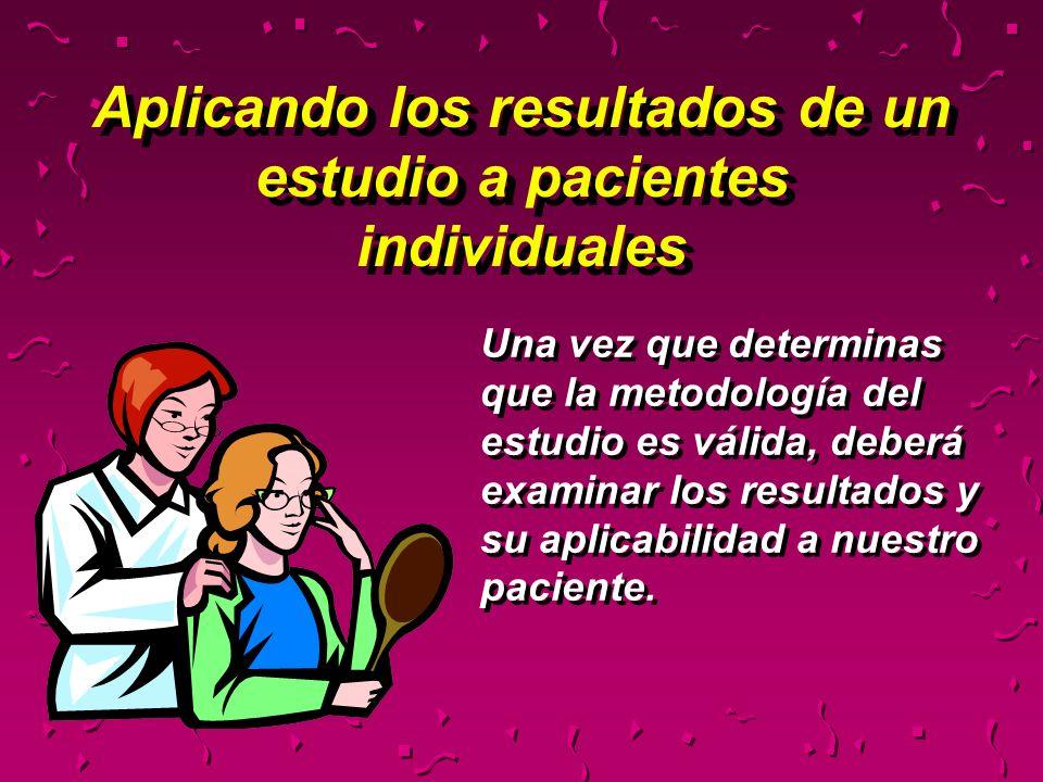 Aplicando los resultados de un estudio a pacientes individuales Una vez que determinas que la metodología del estudio es válida, deberá examinar los r