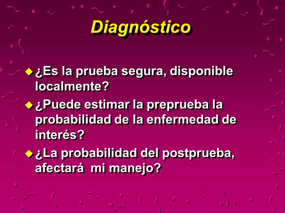 Diagnóstico u ¿Es la prueba segura, disponible localmente? u ¿Puede estimar la preprueba la probabilidad de la enfermedad de interés? u ¿La probabilid