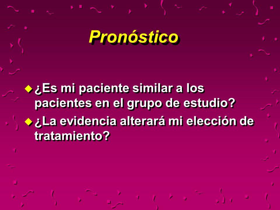 Pronóstico u ¿Es mi paciente similar a los pacientes en el grupo de estudio? u ¿La evidencia alterará mi elección de tratamiento? u ¿Es mi paciente si
