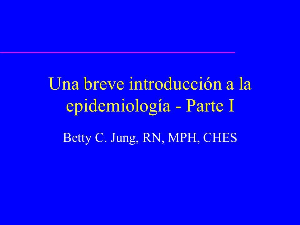Una breve introducción a la epidemiología - Parte I Betty C. Jung, RN, MPH, CHES